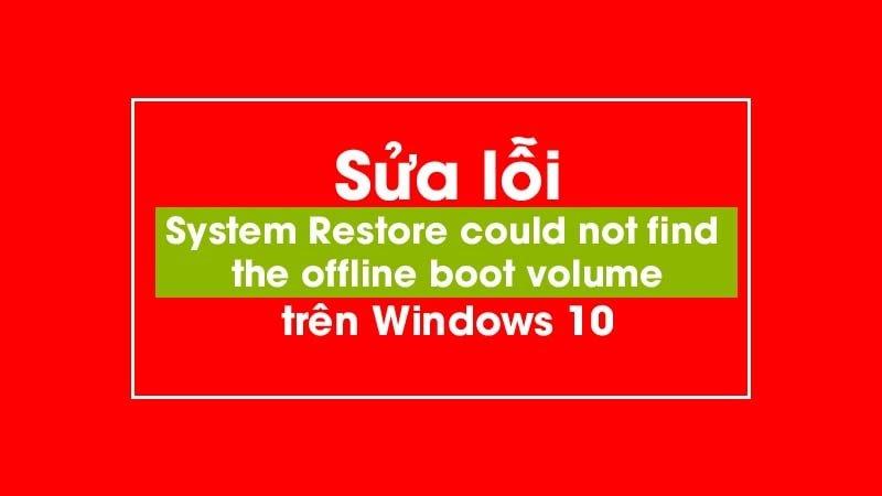 Sửa lỗi System Restore could not find the offline boot volume trên Windows 10