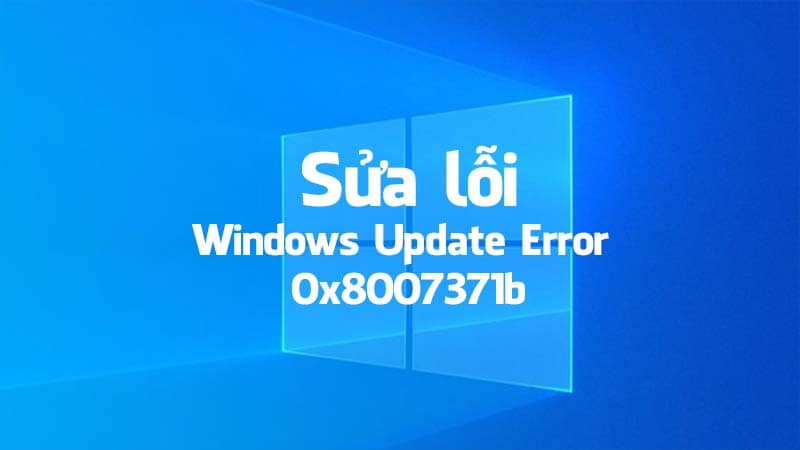 Hướng dẫn cách sửa lỗi 0x8007371b khi update Windows 10