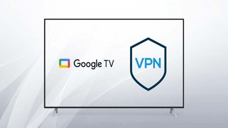 Hướng dẫn cách thiết lập VPN trên Google TV đơn giản nhất