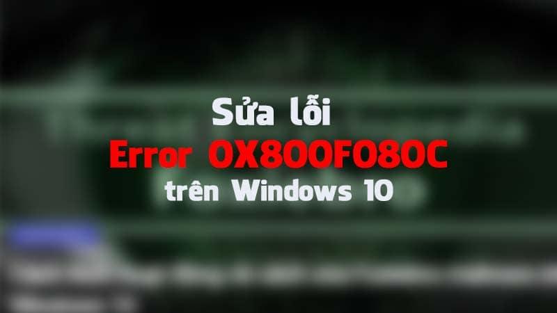 Hướng dẫn cách sửa lỗi Error 0X800F080C trên Windows 10