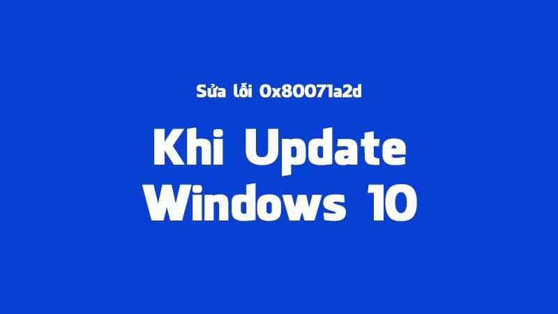 Hướng dẫn cách sửa lỗi 0x80071a2d khi cập nhật Windows 10