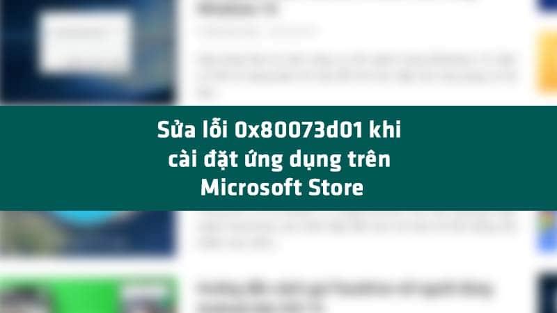 Cách sửa lỗi 0x80073d01 khi cài đặt ứng dụng trên Microsoft Store
