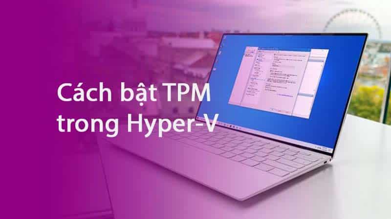 Hướng dẫn cách bật TPM trong Hyper-V để cài đặt Windows 11