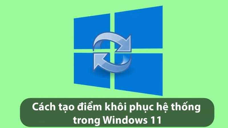 Hướng dẫn cách tạo điểm khôi phục hệ thống trong Windows 11